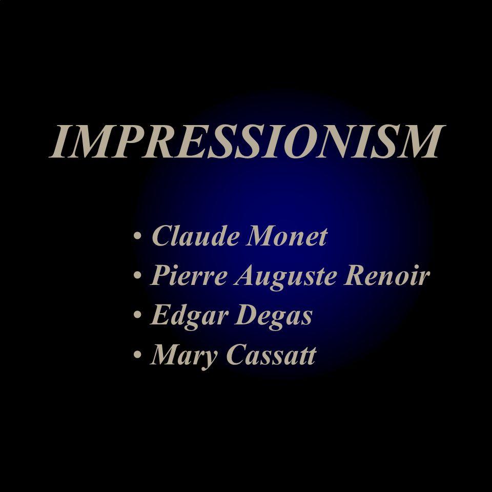 IMPRESSIONISM Claude Monet Pierre Auguste Renoir Edgar Degas Mary Cassatt