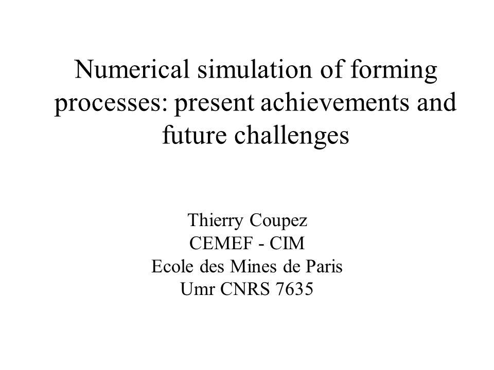 Numerical simulation of forming processes: present achievements and future challenges Thierry Coupez CEMEF - CIM Ecole des Mines de Paris Umr CNRS 763