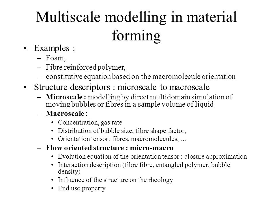 Multiscale modelling in material forming Examples : –Foam, –Fibre reinforced polymer, –constitutive equation based on the macromolecule orientation St