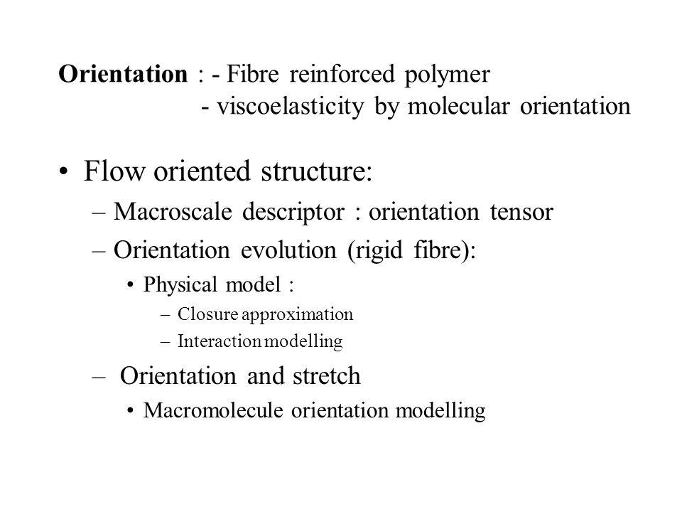 Orientation : - Fibre reinforced polymer - viscoelasticity by molecular orientation Flow oriented structure: –Macroscale descriptor : orientation tens
