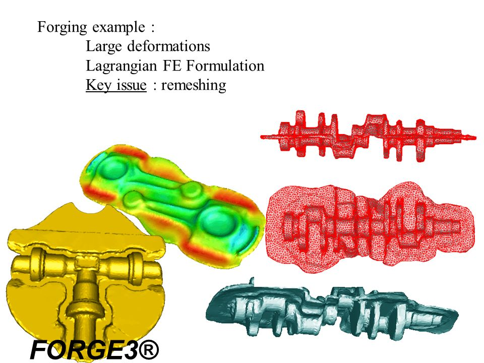 Forging example : Large deformations Lagrangian FE Formulation Key issue : remeshing FORGE3®