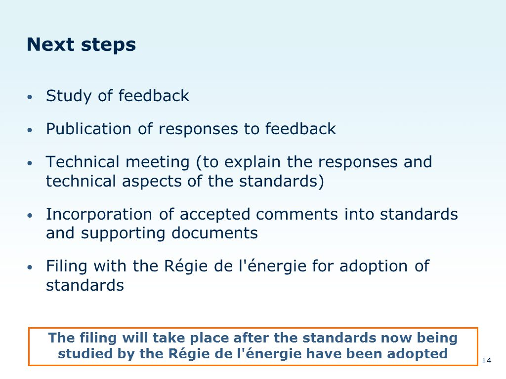 Next steps Study of feedback Publication of responses to feedback Technical meeting (to explain the responses and technical aspects of the standards) Incorporation of accepted comments into standards and supporting documents Filing with the Régie de l énergie for adoption of standards The filing will take place after the standards now being studied by the Régie de l énergie have been adopted 14