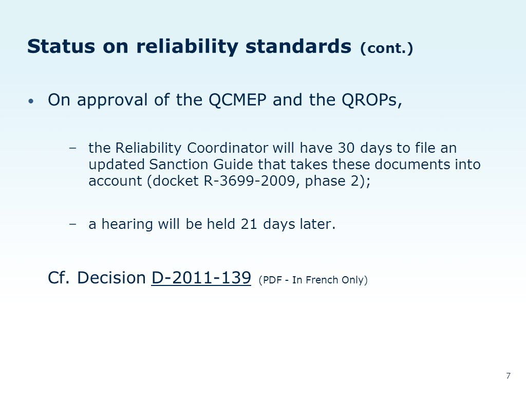 Status on reliability standards (cont.) On approval of the QCMEP and the QROPs, –the Reliability Coordinator will have 30 days to file an updated Sanction Guide that takes these documents into account (docket R-3699-2009, phase 2); –a hearing will be held 21 days later.