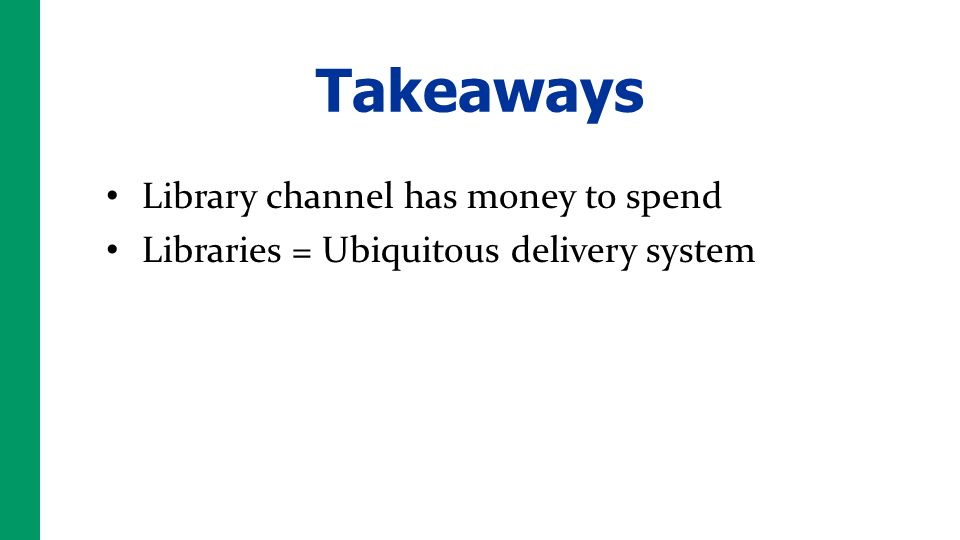 Takeaways Library channel has money to spend Libraries = Ubiquitous delivery system