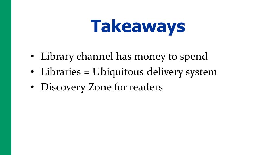 Takeaways Library channel has money to spend Libraries = Ubiquitous delivery system Discovery Zone for readers