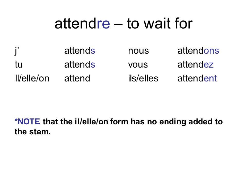 attendre – to wait for jattends tuattends Il/elle/onattend nousattendons vousattendez ils/ellesattendent *NOTE that the il/elle/on form has no ending