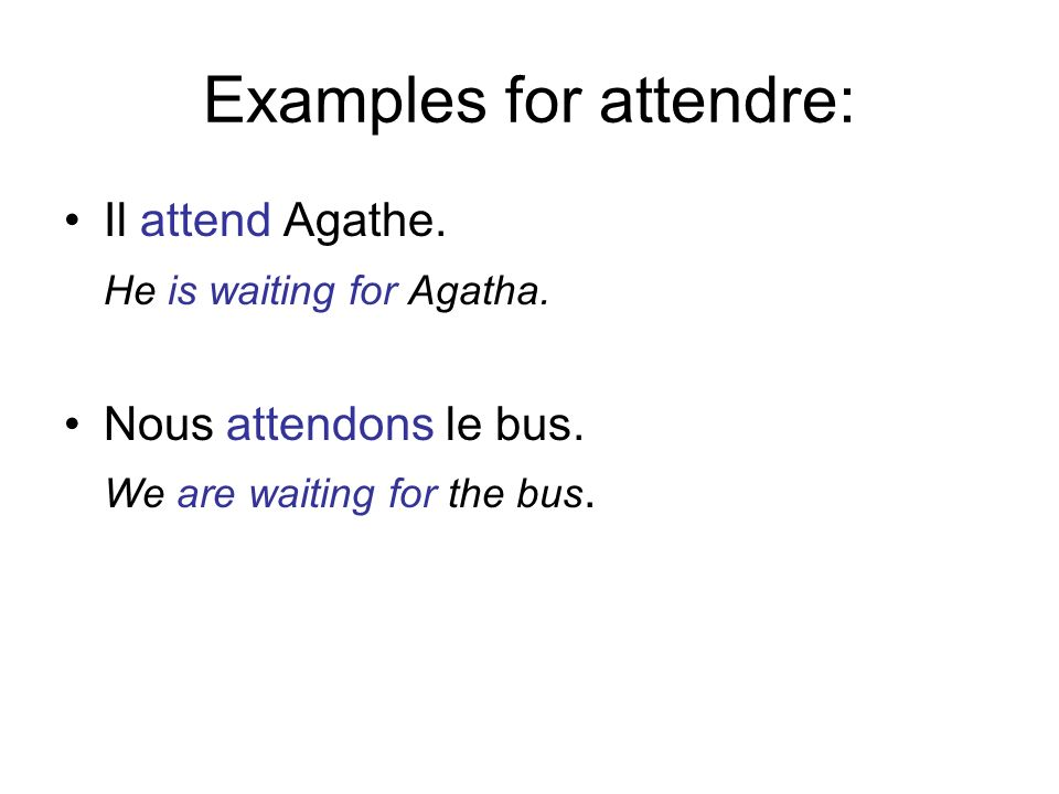 Examples for attendre: Il attend Agathe. He is waiting for Agatha. Nous attendons le bus. We are waiting for the bus.