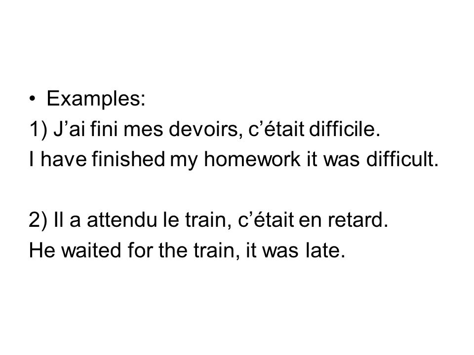 Examples: 1) Jai fini mes devoirs, cétait difficile. I have finished my homework it was difficult. 2) Il a attendu le train, cétait en retard. He wait