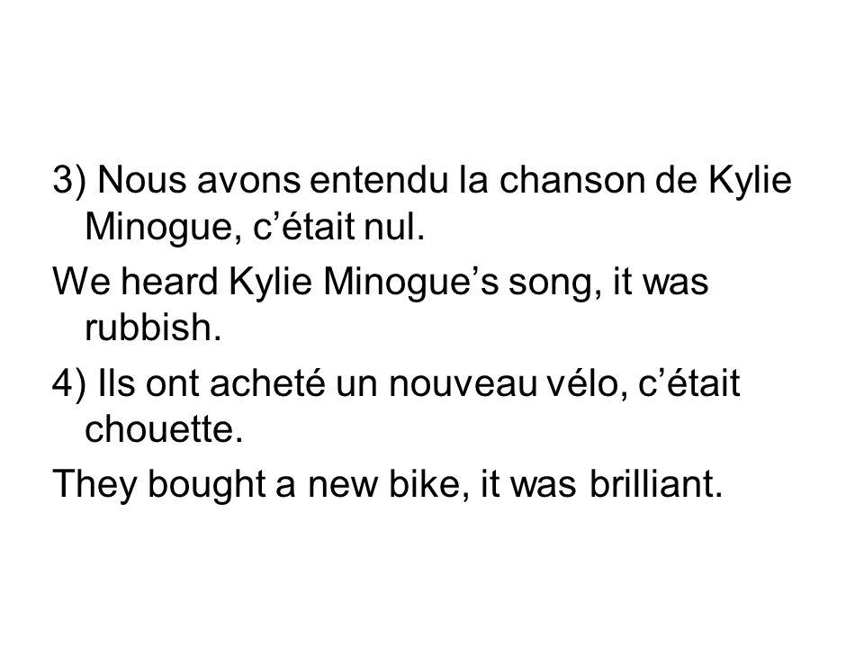 3) Nous avons entendu la chanson de Kylie Minogue, cétait nul. We heard Kylie Minogues song, it was rubbish. 4) Ils ont acheté un nouveau vélo, cétait