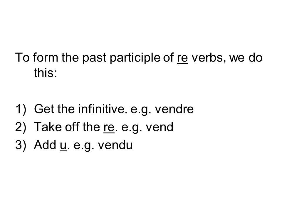 To form the past participle of re verbs, we do this: 1)Get the infinitive. e.g. vendre 2)Take off the re. e.g. vend 3)Add u. e.g. vendu