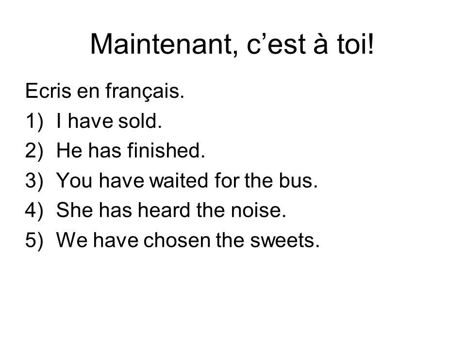 Maintenant, cest à toi! Ecris en français. 1)I have sold. 2)He has finished. 3)You have waited for the bus. 4)She has heard the noise. 5)We have chose