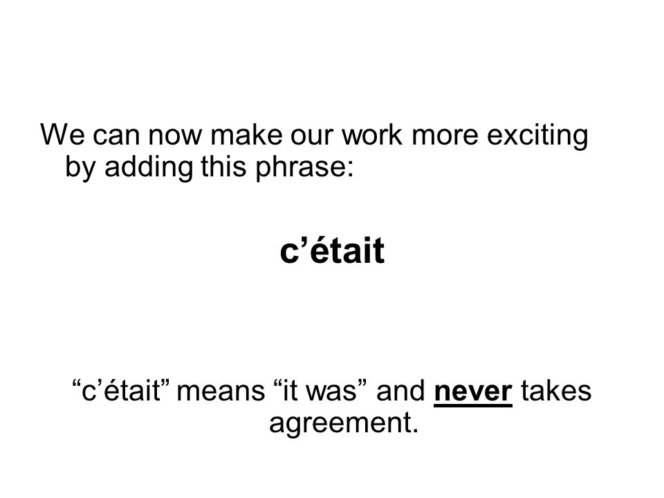 We can now make our work more exciting by adding this phrase: cétait cétait means it was and never takes agreement.