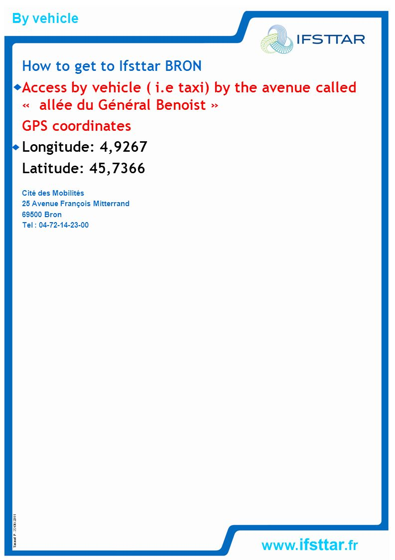 www. ifsttar.fr How to get to Ifsttar BRON Access by vehicle ( i.e taxi) by the avenue called « allée du Général Benoist » GPS coordinates Longitude: