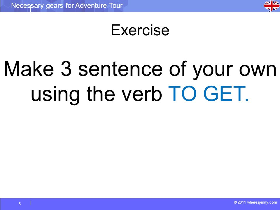 © 2011 wheresjenny.com Necessary gears for Adventure Tour 5 Make 3 sentence of your own using the verb TO GET. Exercise