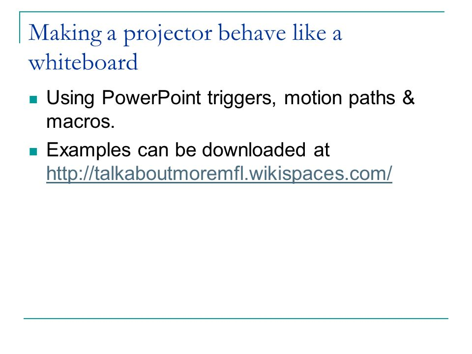 Making a projector behave like a whiteboard Using PowerPoint triggers, motion paths & macros. Examples can be downloaded at http://talkaboutmoremfl.wi