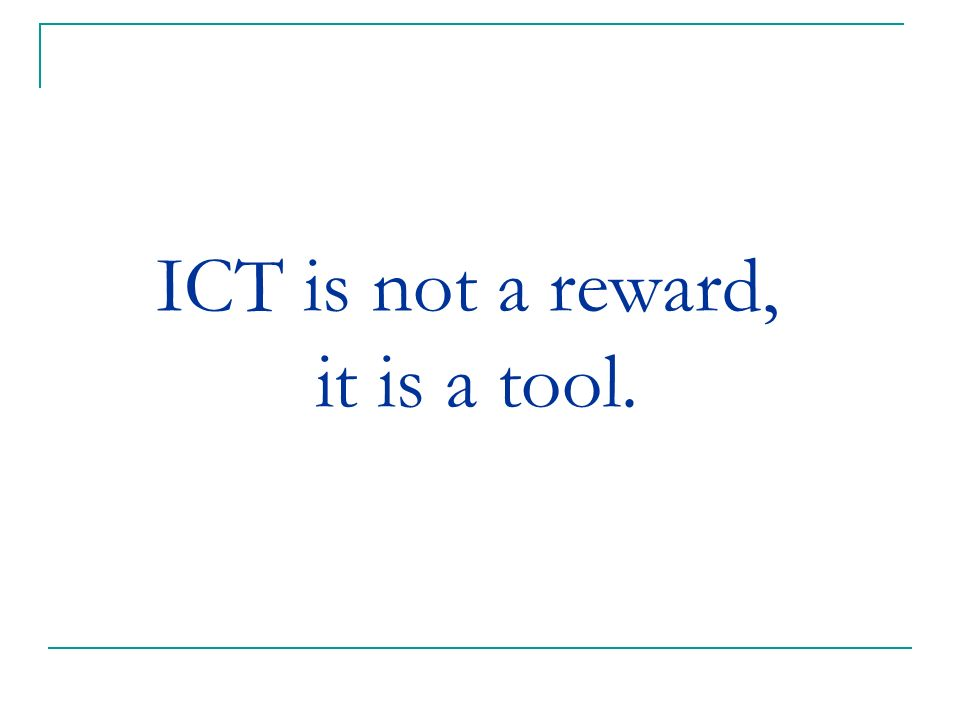 ICT is not a reward, it is a tool.