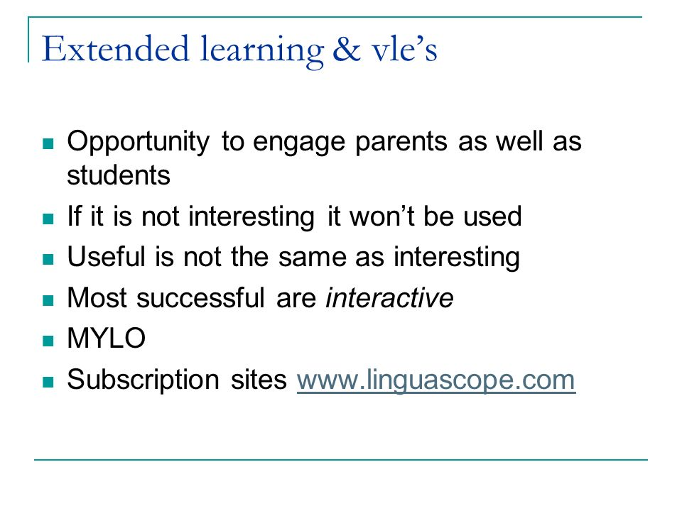 Extended learning & vles Opportunity to engage parents as well as students If it is not interesting it wont be used Useful is not the same as interest