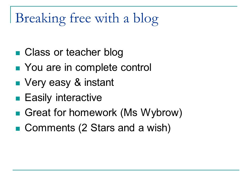 Breaking free with a blog Class or teacher blog You are in complete control Very easy & instant Easily interactive Great for homework (Ms Wybrow) Comm