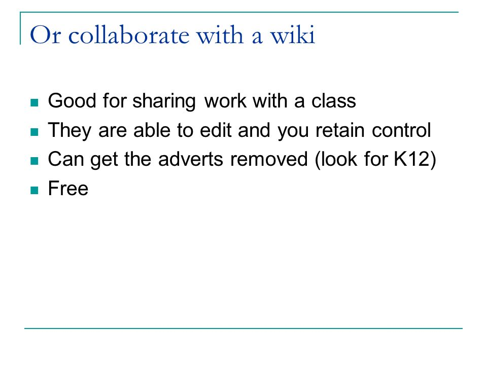 Or collaborate with a wiki Good for sharing work with a class They are able to edit and you retain control Can get the adverts removed (look for K12) Free