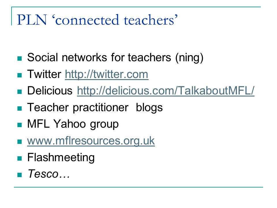 PLN connected teachers Social networks for teachers (ning) Twitter http://twitter.comhttp://twitter.com Delicious http://delicious.com/TalkaboutMFL/http://delicious.com/TalkaboutMFL/ Teacher practitioner blogs MFL Yahoo group www.mflresources.org.uk Flashmeeting Tesco…