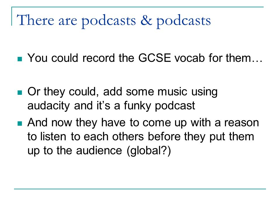 There are podcasts & podcasts You could record the GCSE vocab for them… Or they could, add some music using audacity and its a funky podcast And now they have to come up with a reason to listen to each others before they put them up to the audience (global )