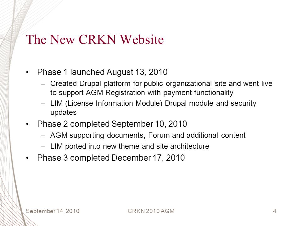 The New CRKN Website Phase 1 launched August 13, 2010 –Created Drupal platform for public organizational site and went live to support AGM Registration with payment functionality –LIM (License Information Module) Drupal module and security updates Phase 2 completed September 10, 2010 –AGM supporting documents, Forum and additional content –LIM ported into new theme and site architecture Phase 3 completed December 17, 2010 September 14, 2010CRKN 2010 AGM4