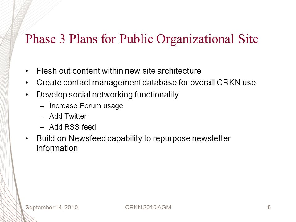 Phase 3 Plans for Public Organizational Site Flesh out content within new site architecture Create contact management database for overall CRKN use Develop social networking functionality –Increase Forum usage –Add Twitter –Add RSS feed Build on Newsfeed capability to repurpose newsletter information September 14, 2010CRKN 2010 AGM5