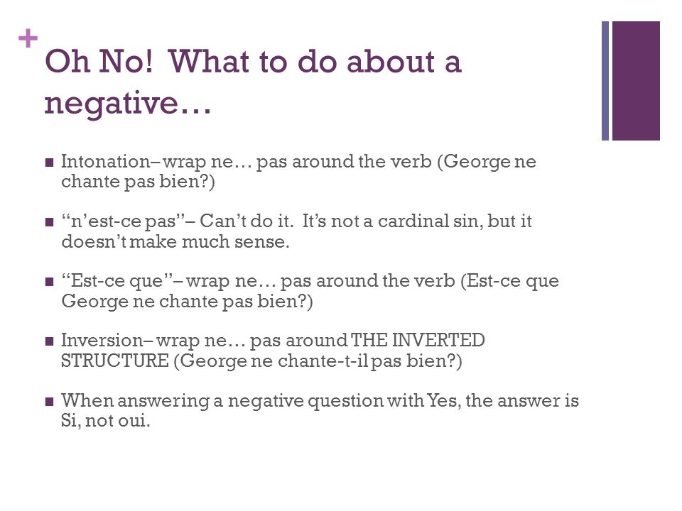 + Oh No! What to do about a negative… Intonation– wrap ne… pas around the verb (George ne chante pas bien?) nest-ce pas– Cant do it. Its not a cardina