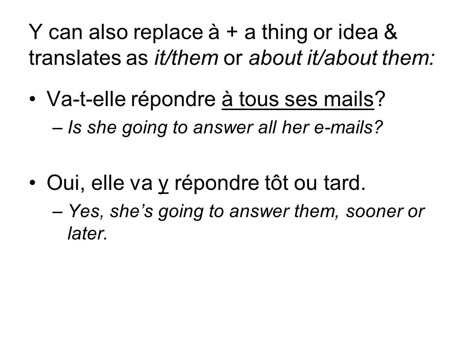 Y can also replace à + a thing or idea & translates as it/them or about it/about them: Va-t-elle répondre à tous ses mails.