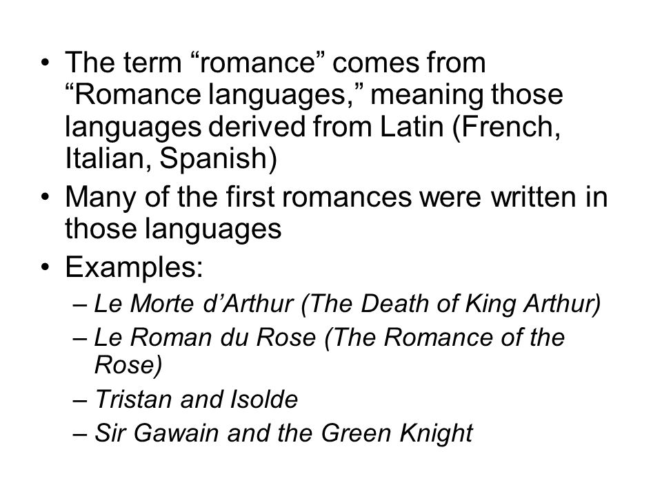The term romance comes from Romance languages, meaning those languages derived from Latin (French, Italian, Spanish) Many of the first romances were written in those languages Examples: –Le Morte dArthur (The Death of King Arthur) –Le Roman du Rose (The Romance of the Rose) –Tristan and Isolde –Sir Gawain and the Green Knight
