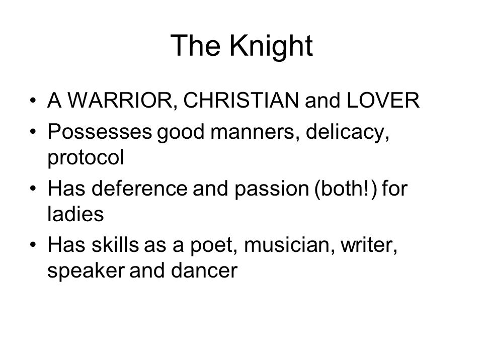 The Knight A WARRIOR, CHRISTIAN and LOVER Possesses good manners, delicacy, protocol Has deference and passion (both!) for ladies Has skills as a poet, musician, writer, speaker and dancer