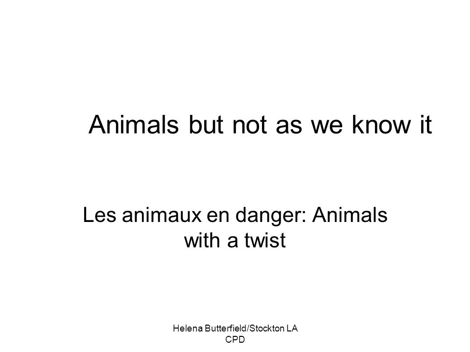 Helena Butterfield/Stockton LA CPD Animals but not as we know it Les animaux en danger: Animals with a twist
