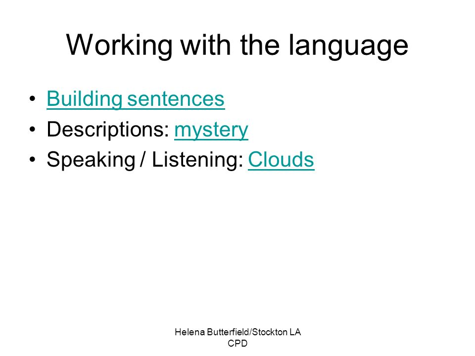 Helena Butterfield/Stockton LA CPD Working with the language Building sentences Descriptions: mysterymystery Speaking / Listening: CloudsClouds