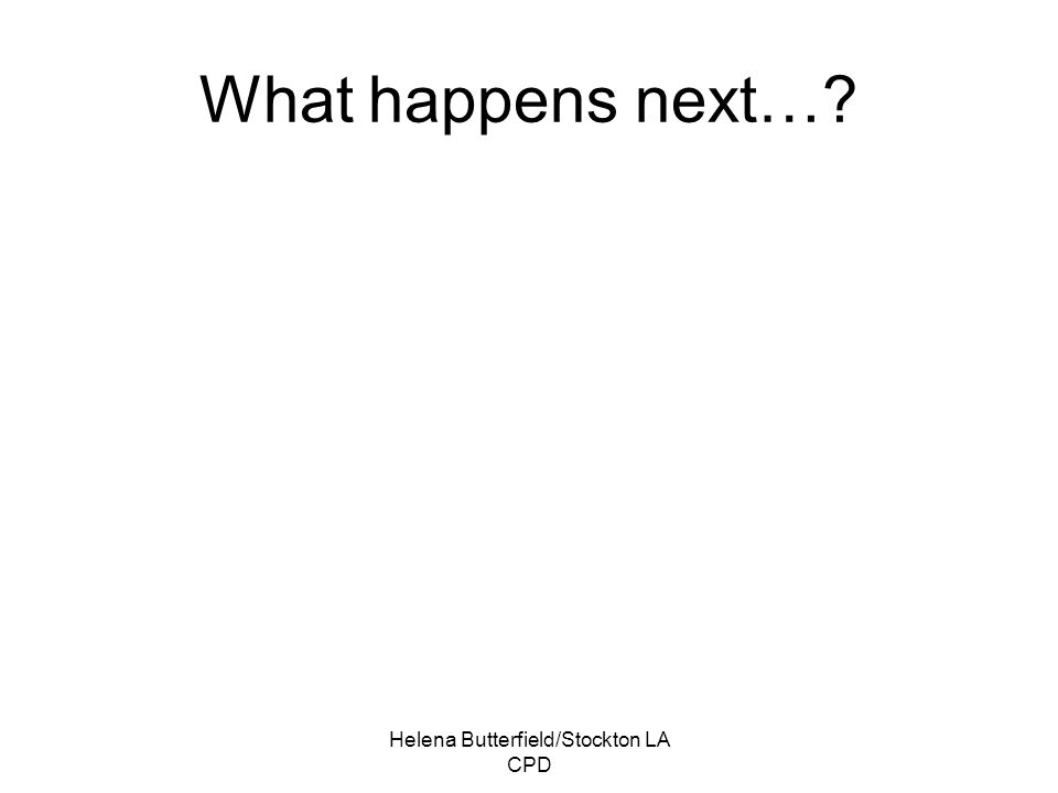 Helena Butterfield/Stockton LA CPD What happens next…