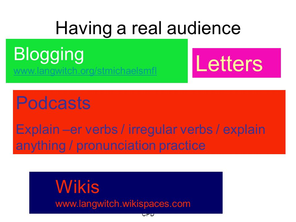 Helena Butterfield/Stockton LA CPD Having a real audience Podcasts Explain –er verbs / irregular verbs / explain anything / pronunciation practice Letters Blogging www.langwitch.org/stmichaelsmfl Wikis www.langwitch.wikispaces.com