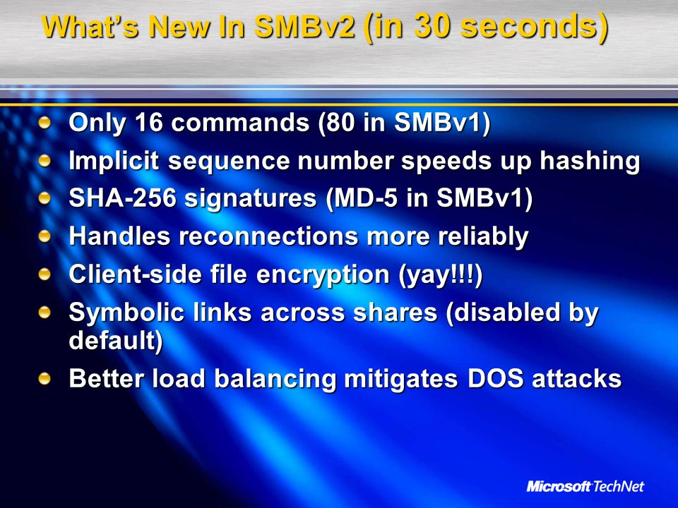 Whats New In SMBv2 (in 30 seconds) Only 16 commands (80 in SMBv1) Implicit sequence number speeds up hashing SHA-256 signatures (MD-5 in SMBv1) Handle