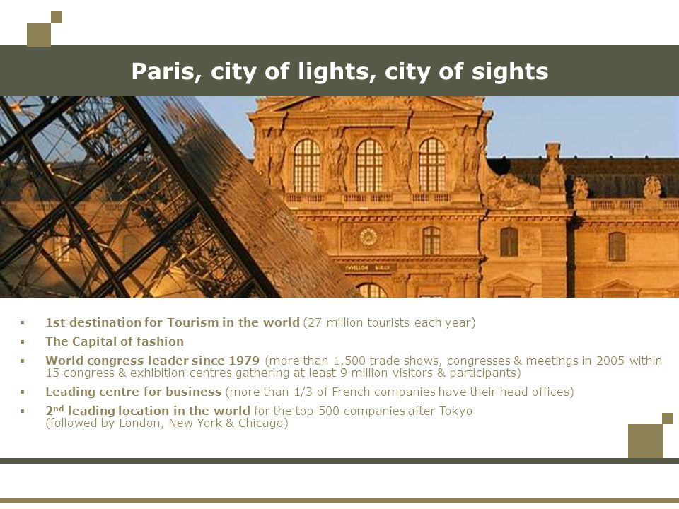 Paris, city of lights, city of sights 1st destination for Tourism in the world (27 million tourists each year) The Capital of fashion World congress leader since 1979 (more than 1,500 trade shows, congresses & meetings in 2005 within 15 congress & exhibition centres gathering at least 9 million visitors & participants) Leading centre for business (more than 1/3 of French companies have their head offices) 2 nd leading location in the world for the top 500 companies after Tokyo (followed by London, New York & Chicago)