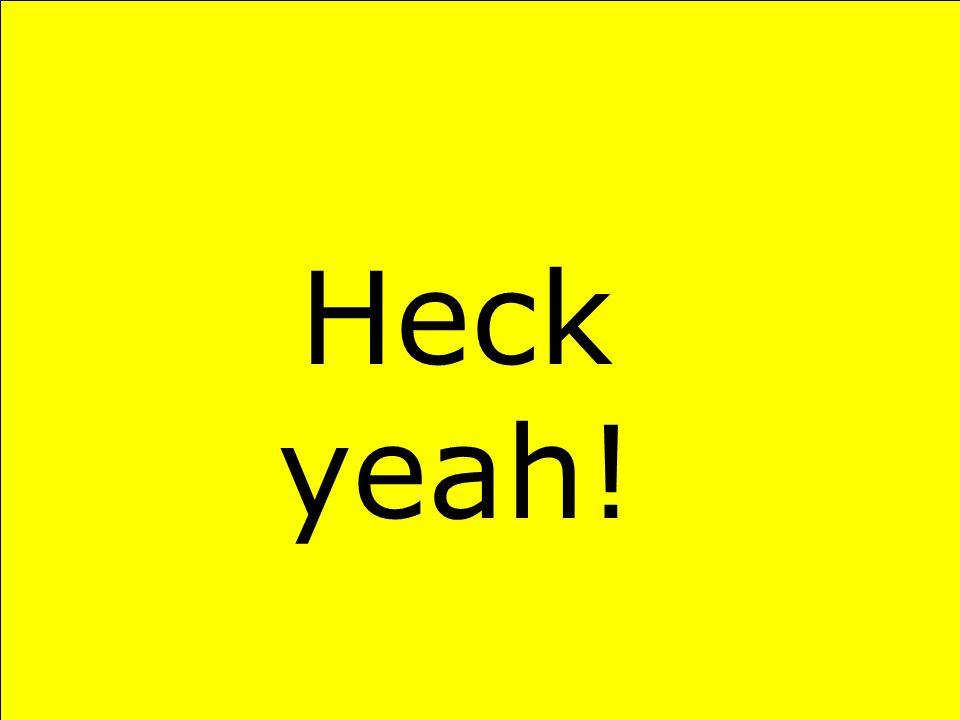 Heck yeah!