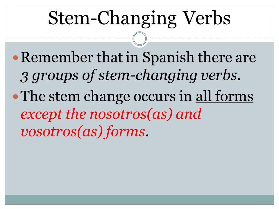 Stem-ChangingVerbs Stem-Changing Verbs Remember that in Spanish there are 3 groups of stem-changing verbs. The stem change occurs in all forms except