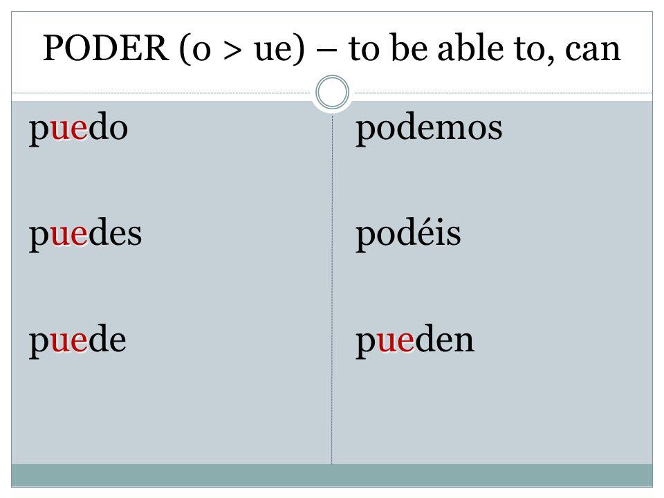 PODER (o > ue) – to be able to, can ue puedo ue puedes ue puede podemos podéis ue pueden