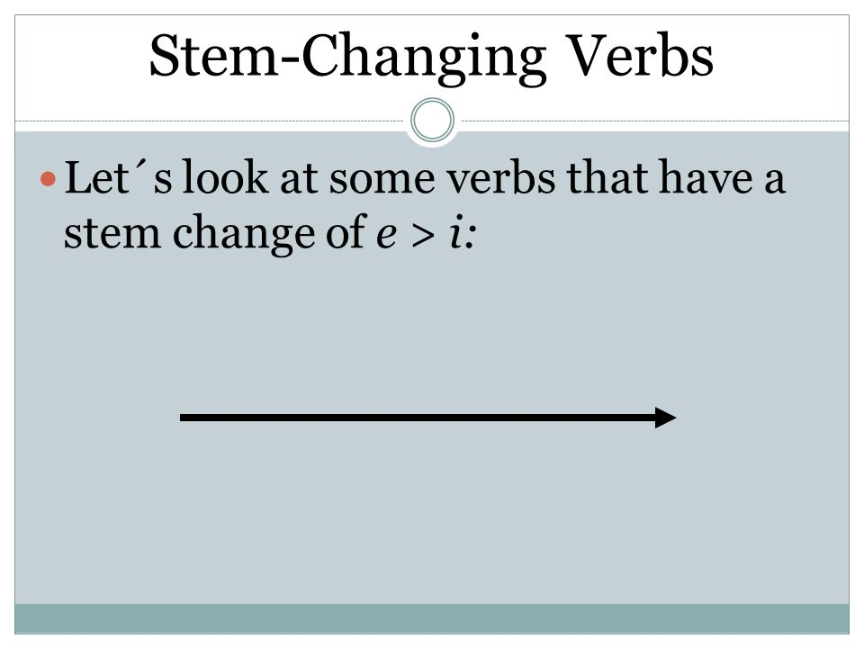 Stem-ChangingVerbs Stem-Changing Verbs Let´s look at some verbs that have a stem change of e > i: