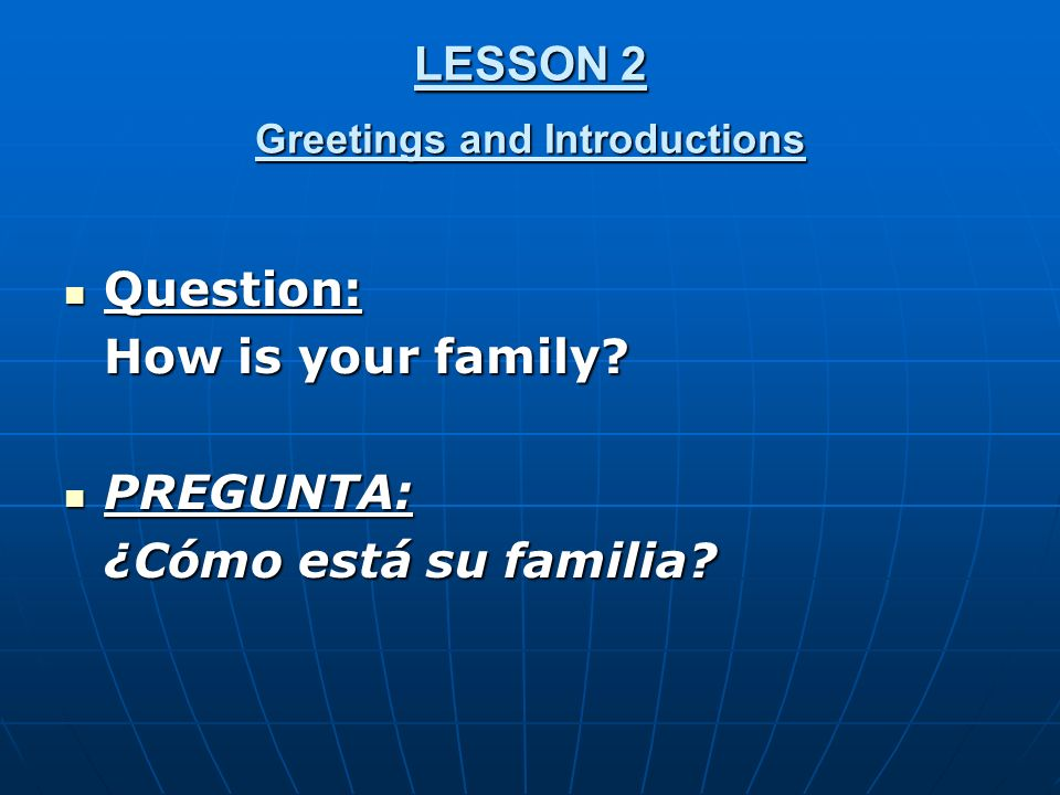 LESSON 2 Greetings and Introductions Question: Question: How is your family.