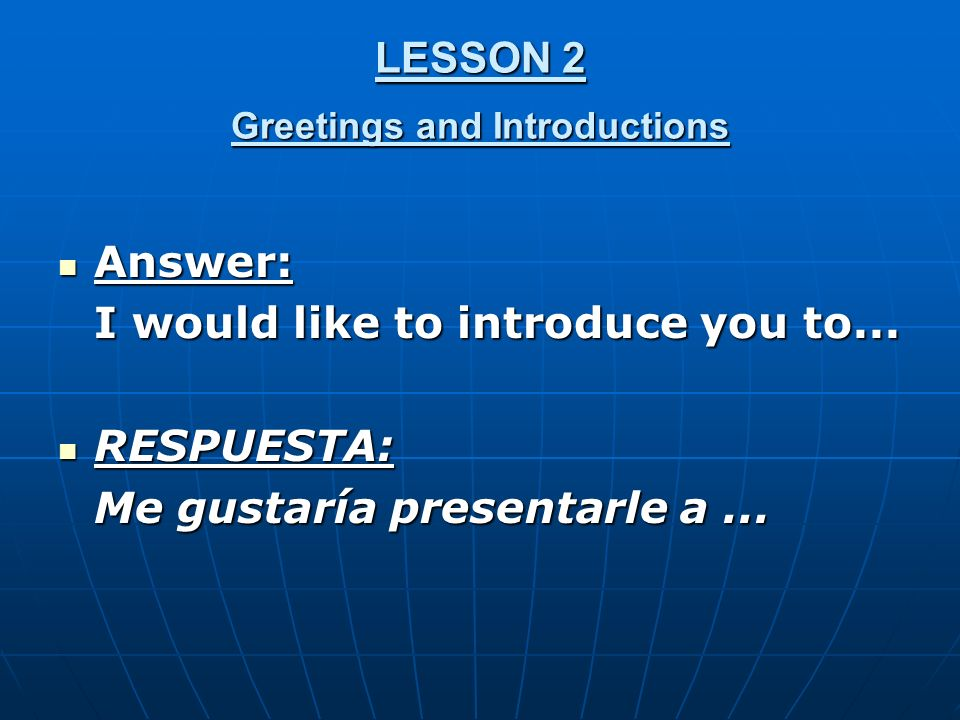 LESSON 2 Greetings and Introductions Answer: Answer: I would like to introduce you to...