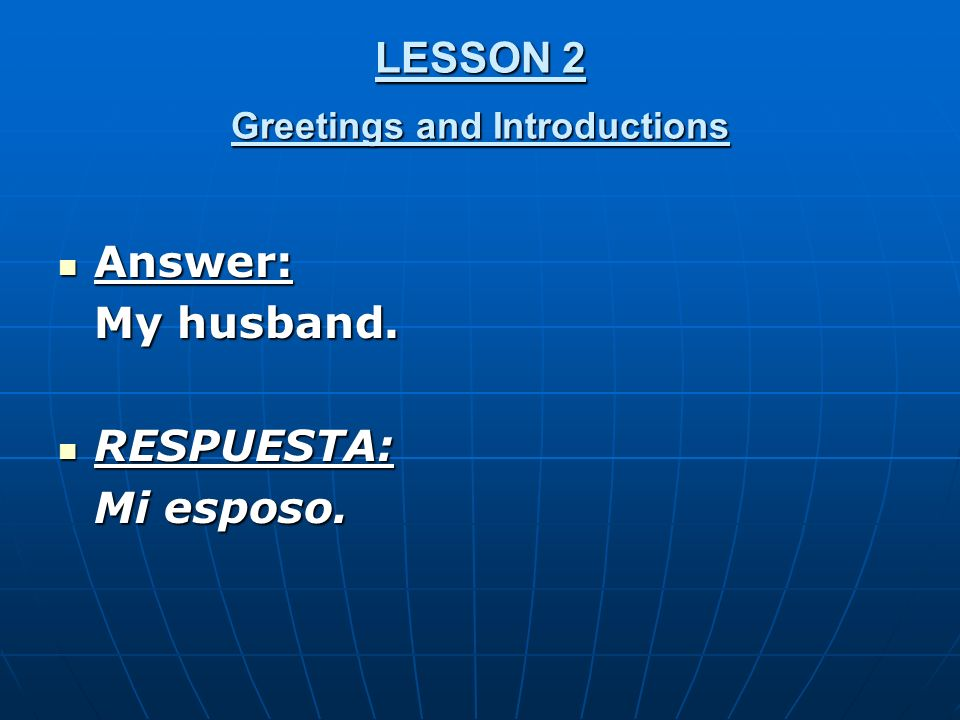 LESSON 2 Greetings and Introductions Answer: Answer: My husband. RESPUESTA: RESPUESTA: Mi esposo.