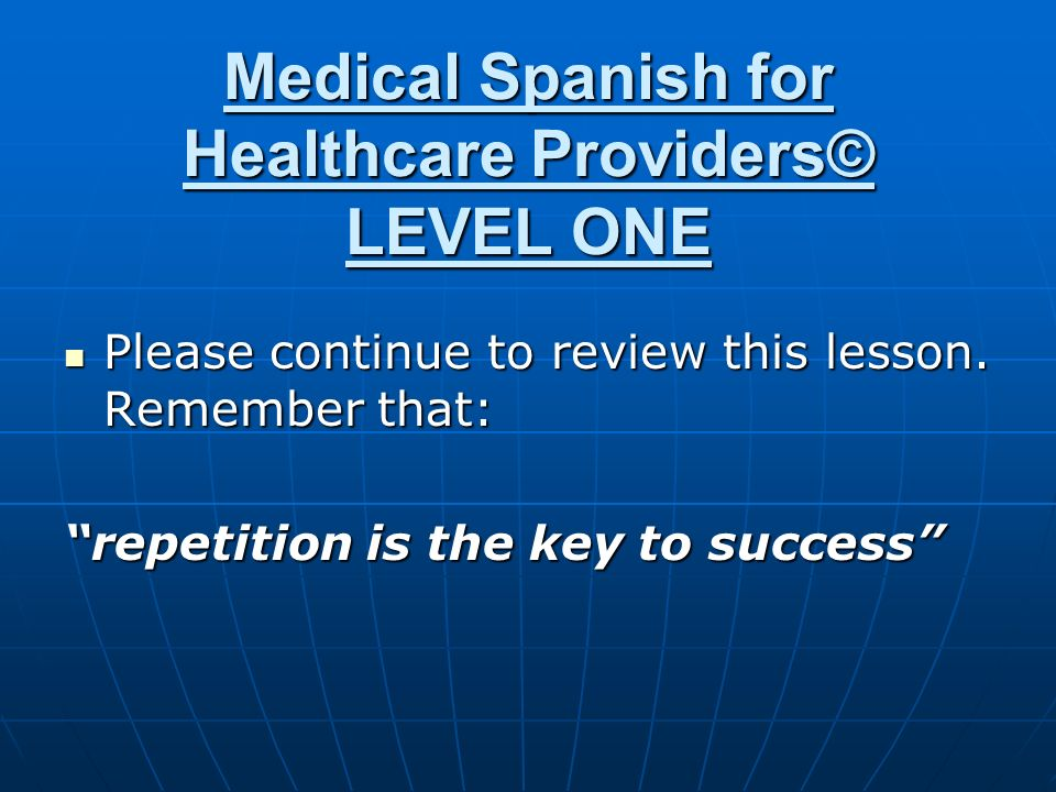Medical Spanish for Healthcare Providers© LEVEL ONE Please continue to review this lesson.