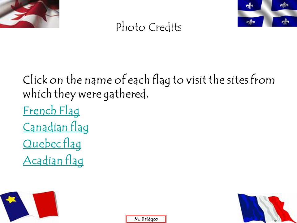 Photo Credits Click on the name of each flag to visit the sites from which they were gathered. French Flag Canadian flag Quebec flag Acadian flag M. B