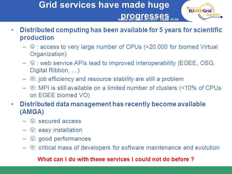 Institut des Grilles du CNRS – Equipe PCSV Grid services have made huge progresses Distributed computing has been available for 5 years for scientific
