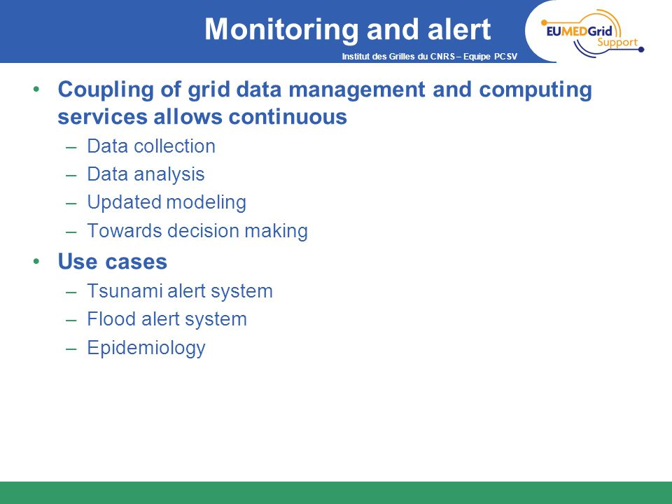 Institut des Grilles du CNRS – Equipe PCSV Monitoring and alert Coupling of grid data management and computing services allows continuous –Data collec