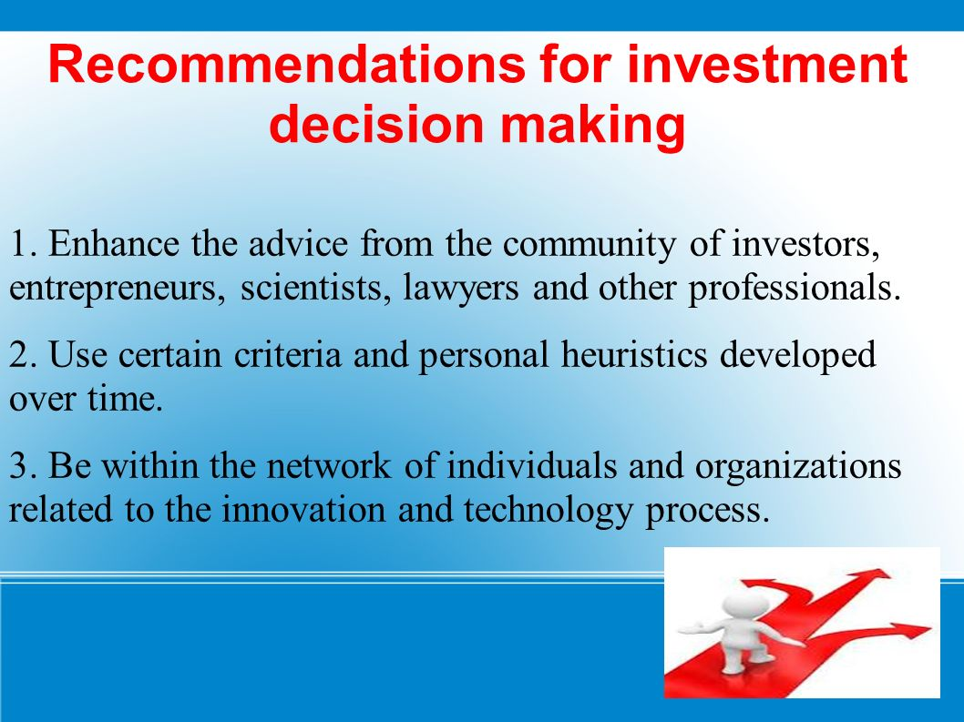 Recommendations for investment decision making 1. Enhance the advice from the community of investors, entrepreneurs, scientists, lawyers and other pro