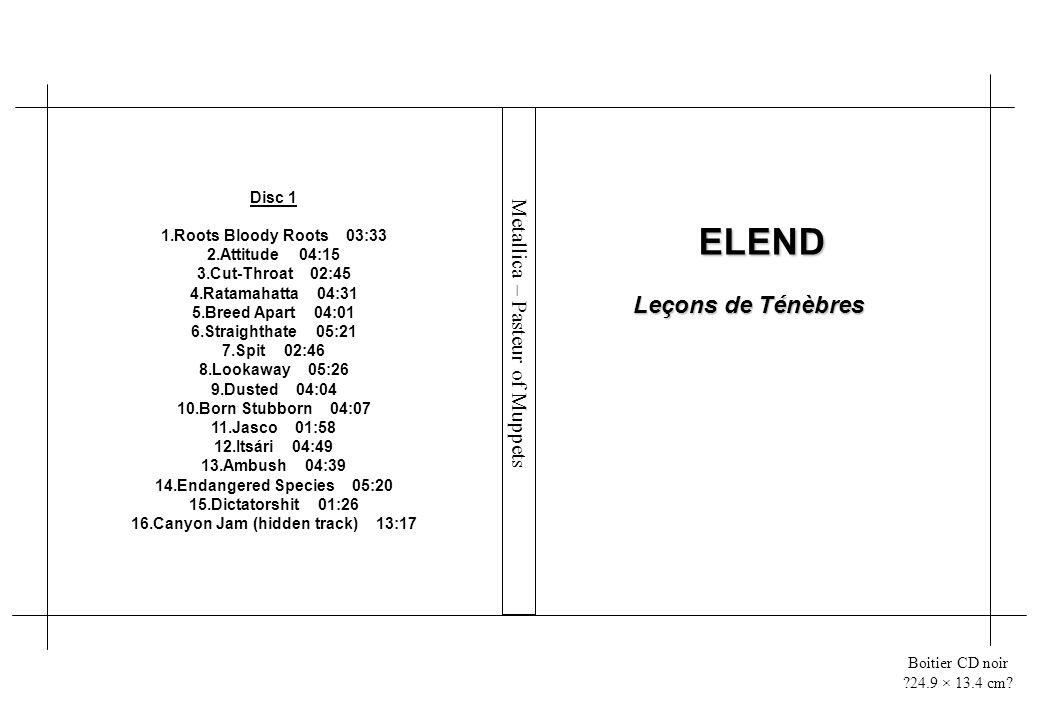 Boitier CD noir ?24.9 × 13.4 cm? ELEND Leçons de Ténèbres Disc 1 1.Roots Bloody Roots 03:33 2.Attitude 04:15 3.Cut-Throat 02:45 4.Ratamahatta 04:31 5.